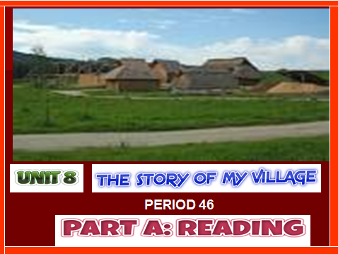 Lớp 10-Tiết 46-Unit 8  The story of my village-Reading